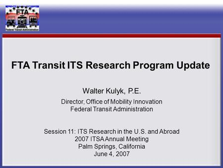 Walter Kulyk, P.E. Director, Office of Mobility Innovation Federal Transit Administration Session 11: ITS Research in the U.S. and Abroad 2007 ITSA Annual.