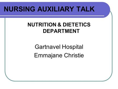 NURSING AUXILIARY TALK NUTRITION & DIETETICS DEPARTMENT Gartnavel Hospital Emmajane Christie.
