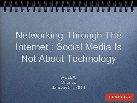 Networking Through The Internet : Social Media Is Not About Technology ACLEA Orlando January 31, 2010 ACLEA Orlando January 31, 2010.