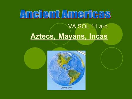 VA SOL 11 a-b Aztecs, Mayans, Incas. How did early humans reach the Americas? Humans originated on what continent? Africa Spread from Asia to the Americas.
