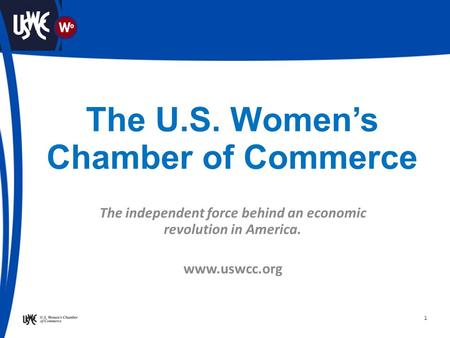 1 The U.S. Women's Chamber of Commerce The independent force behind an economic revolution in America. www.uswcc.org.