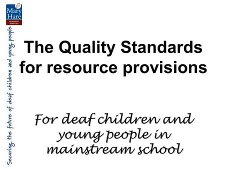 The Quality Standards for resource provisions For deaf children and young people in mainstream school.