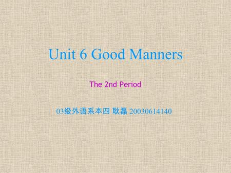 Unit 6 Good Manners The 2nd Period 03 级外语系本四 耿磊 20030614140.