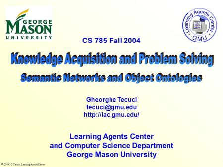  2004, G.Tecuci, Learning Agents Center CS 785 Fall 2004 Learning Agents Center and Computer Science Department George Mason University Gheorghe Tecuci.