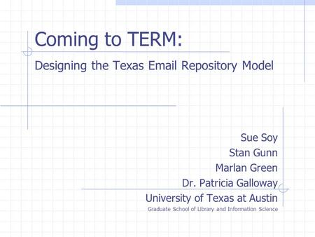 Coming to TERM: Designing the Texas Email Repository Model Sue Soy Stan Gunn Marlan Green Dr. Patricia Galloway University of Texas at Austin Graduate.