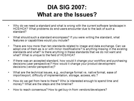 DIA SIG 2007: What are the Issues? Why do we need a standard and what is wrong with the current software landscape in HCS/HCA? What problems do end-users.