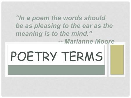 "POETRY TERMS ""In a poem the words should be as pleasing to the ear as the meaning is to the mind."" -- Marianne Moore."