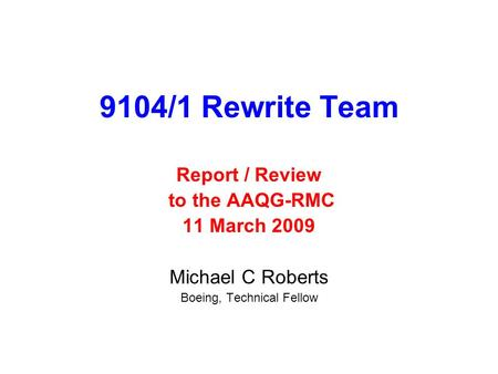 9104/1 Rewrite Team Report / Review to the AAQG-RMC 11 March 2009 Michael C Roberts Boeing, Technical Fellow.