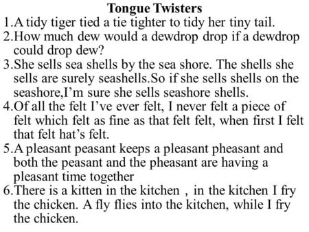 Tongue Twisters 1.A tidy tiger tied a tie tighter to tidy her tiny tail. 2.How much dew would a dewdrop drop if a dewdrop could drop dew? 3.She sells sea.