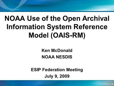 1 NOAA Use of the Open Archival Information System Reference Model (OAIS-RM) Ken McDonald NOAA NESDIS ESIP Federation Meeting July 9, 2009.