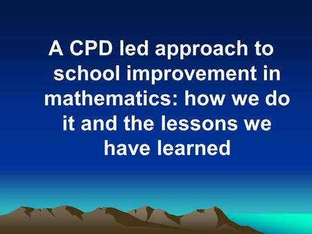 A CPD led approach to school improvement in mathematics: how we do it and the lessons we have learned.
