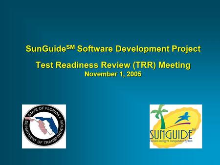 SunGuide SM Software Development Project Test Readiness Review (TRR) Meeting November 1, 2005.