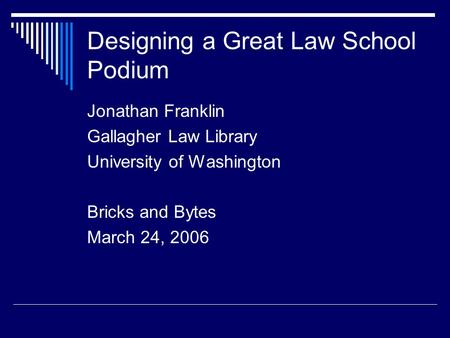 Designing a Great Law School Podium Jonathan Franklin Gallagher Law Library University of Washington Bricks and Bytes March 24, 2006.