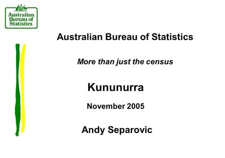 Australian Bureau of Statistics More than just the census Kununurra November 2005 Andy Separovic.