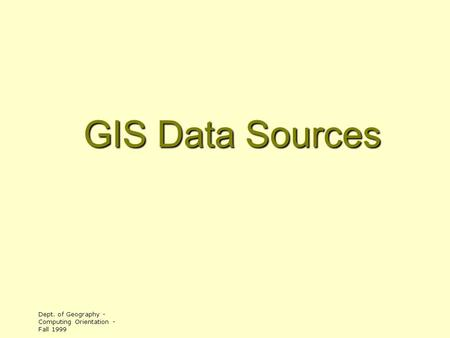 Dept. of Geography - Computing Orientation - Fall 1999 GIS Data Sources.