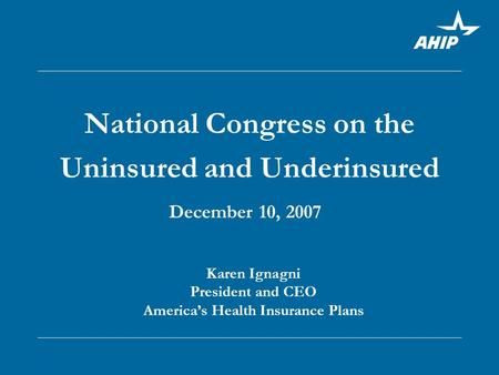 National Congress on the Uninsured and Underinsured December 10, 2007 Karen Ignagni President and CEO America's Health Insurance Plans.