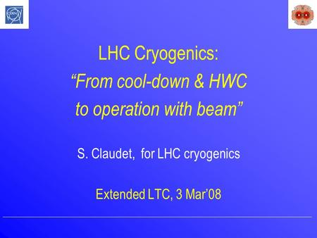 "LHC Cryogenics: ""From cool-down & HWC to operation with beam"" S. Claudet, for LHC cryogenics Extended LTC, 3 Mar'08."