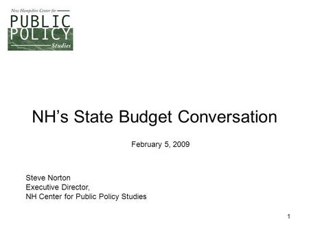 1 NH's State Budget Conversation Steve Norton Executive Director, NH Center for Public Policy Studies February 5, 2009.