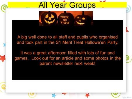 All Year Groups A big well done to all staff and pupils who organised and took part in the S1 Merit Treat Hallowe'en Party. It was a great afternoon filled.