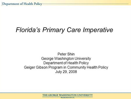 Florida's Primary Care Imperative Peter Shin George Washington University Department of Health Policy Geiger Gibson Program in Community Health Policy.