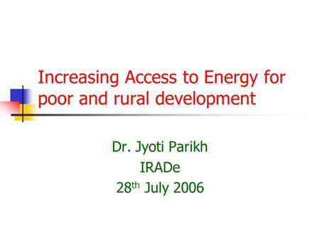 Increasing Access to Energy for poor and rural development Dr. Jyoti Parikh IRADe 28 th July 2006.