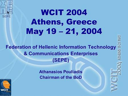 WCIT 2004 Athens, Greece May 19 – 21, 2004 Federation of Hellenic Information Technology & Communications Enterprises (SEPE) Athanasios Pouliadis Chairman.