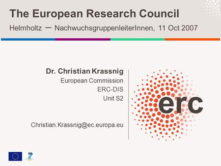 Dr. Christian Krassnig European Commission ERC-DIS Unit S2 The European Research Council Helmholtz – NachwuchsgruppenleiterInnen,