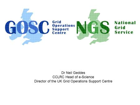 Dr Neil Geddes CCLRC Head of e-Science Director of the UK Grid Operations Support Centre.