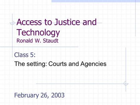 Access to Justice and Technology Ronald W. Staudt Class 5: The setting: Courts and Agencies February 26, 2003.