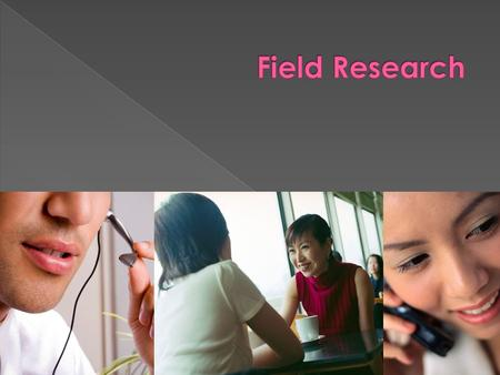 Field Research Field research is research that you conduct yourself. It is PRIMARY research, not SECONDARY.