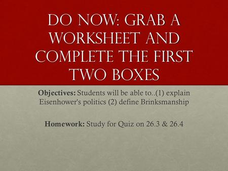 Do Now: Grab a worksheet and complete the first two boxes Objectives: Students will be able to..(1) explain Eisenhower's politics (2) define Brinksmanship.