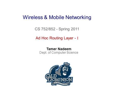 Wireless & Mobile Networking CS 752/852 - Spring 2011 Tamer Nadeem Dept. of Computer Science Ad Hoc Routing Layer - I.