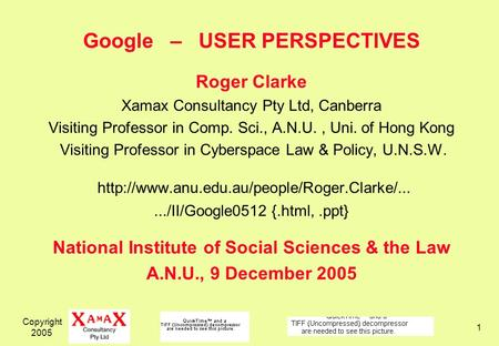 Copyright 2005 1 Google – USER PERSPECTIVES Roger Clarke Xamax Consultancy Pty Ltd, Canberra Visiting Professor in Comp. Sci., A.N.U., Uni. of Hong Kong.