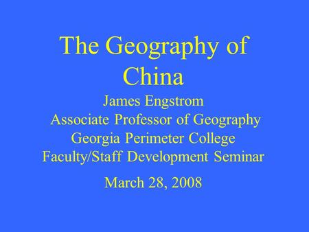 The Geography of China James Engstrom Associate Professor of Geography Georgia Perimeter College Faculty/Staff Development Seminar March 28, 2008.