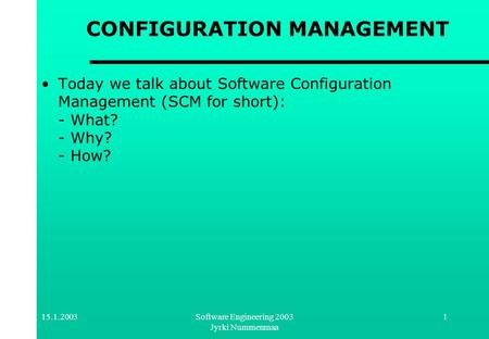 15.1.2003Software Engineering 2003 Jyrki Nummenmaa 1 CONFIGURATION MANAGEMENT Today we talk about Software Configuration Management (SCM for short): -