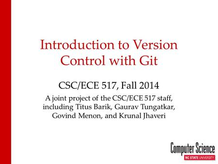 Introduction to Version Control with Git CSC/ECE 517, Fall 2014 A joint project of the CSC/ECE 517 staff, including Titus Barik, Gaurav Tungatkar, Govind.
