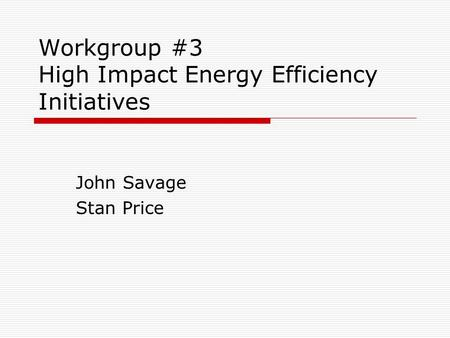 Workgroup #3 High Impact Energy Efficiency Initiatives John Savage Stan Price.