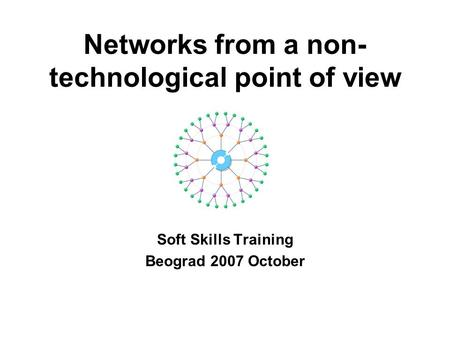 Networks from a non- technological point of view Soft Skills Training Beograd 2007 October.