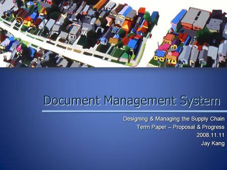 Document Management System Designing & Managing the Supply Chain Term Paper – Proposal & Progress 2008.11.11 Jay Kang.