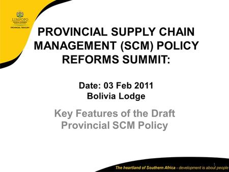 PROVINCIAL SUPPLY CHAIN MANAGEMENT (SCM) POLICY REFORMS SUMMIT: Date: 03 Feb 2011 Bolivia Lodge Key Features of the Draft Provincial SCM Policy 1.