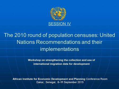 SESSION IV The 2010 round of population censuses: United Nations Recommendations and their implementations African Institute for Economic Development and.