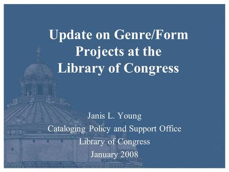 Update on Genre/Form Projects at the Library of Congress Janis L. Young Cataloging Policy and Support Office Library of Congress January 2008.