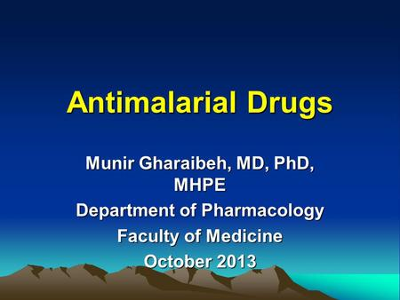 Antimalarial Drugs Munir Gharaibeh, MD, PhD, MHPE Department of Pharmacology Faculty of Medicine October 2013.