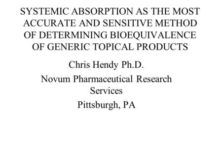 SYSTEMIC ABSORPTION AS THE MOST ACCURATE AND SENSITIVE METHOD OF DETERMINING BIOEQUIVALENCE OF GENERIC TOPICAL PRODUCTS Chris Hendy Ph.D. Novum Pharmaceutical.