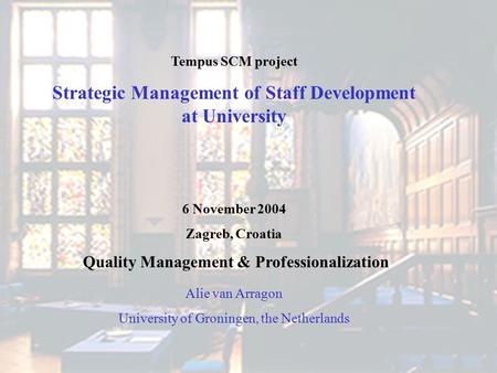 Tempus SCM project Strategic Management of Staff Development at University 6 November 2004 Zagreb, Croatia Quality Management & Professionalization Alie.