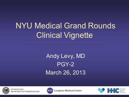 NYU Medical Grand Rounds Clinical Vignette Andy Levy, MD PGY-2 March 26, 2013 U NITED S TATES D EPARTMENT OF V ETERANS A FFAIRS.