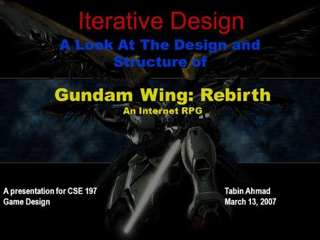 Iterative Design A Look At The Design and Structure of Gundam Wing: Rebirth An Internet RPG A presentation for CSE 197 Game Design Tabin Ahmad March 13,