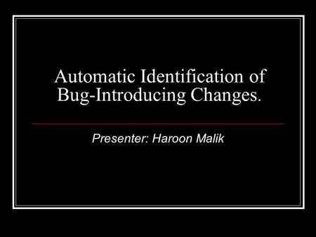 Automatic Identification of Bug-Introducing Changes. Presenter: Haroon Malik.
