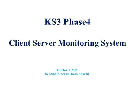 KS3 Phase4 Client Server Monitoring System October 1, 2008 by Stephen, Seema, Kam, Shpetim.