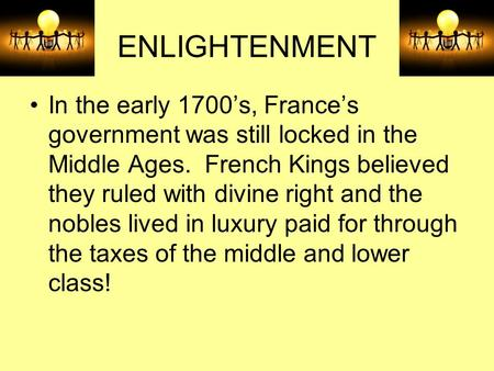 ENLIGHTENMENT In the early 1700's, France's government was still locked in the Middle Ages. French Kings believed they ruled with divine right and the.
